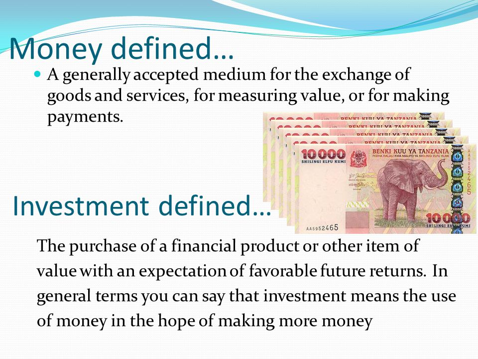 Money defined… A generally accepted medium for the exchange of goods and services, for measuring value, or for making payments. Investment defined… Th