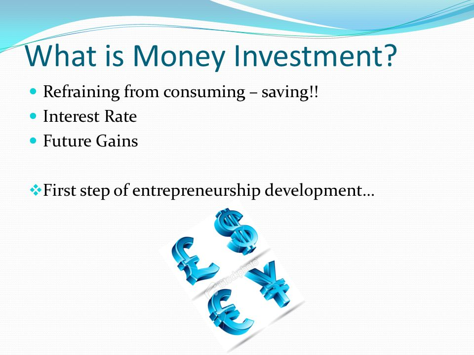 What is Money Investment? Refraining from consuming – saving!! Interest Rate Future Gains First step of entrepreneurship development…