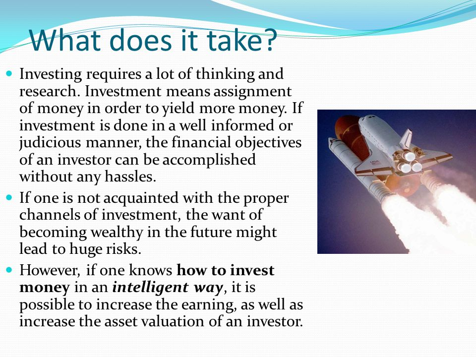 What does it take? Investing requires a lot of thinking and research. Investment means assignment of money in order to yield more money. If investment