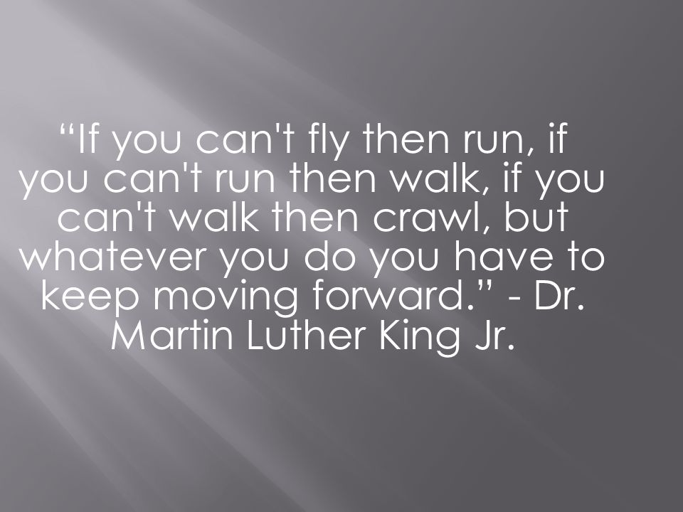 If you can't fly then run, if you can't run then walk, if you can't walk then crawl, but whatever you do you have to keep moving forward. - Dr. Martin