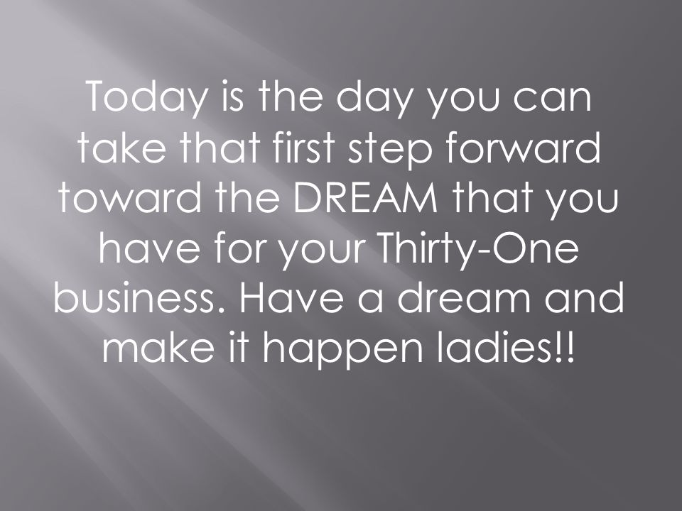 Today is the day you can take that first step forward toward the DREAM that you have for your Thirty-One business. Have a dream and make it happen lad