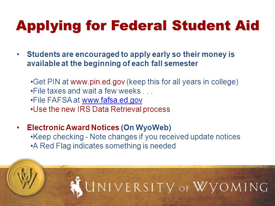 Applying for Federal Student Aid Students are encouraged to apply early so their money is available at the beginning of each fall semester Get PIN at www.pin.ed.gov (keep this for all years in college) File taxes and wait a few weeks...