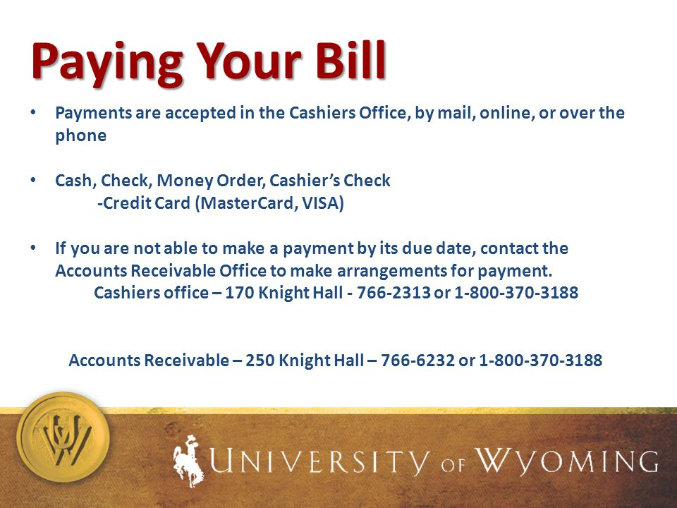 Paying Your Bill Payments are accepted in the Cashiers Office, by mail, online, or over the phone Cash, Check, Money Order, Cashiers Check -Credit Card (MasterCard, VISA) If you are not able to make a payment by its due date, contact the Accounts Receivable Office to make arrangements for payment.
