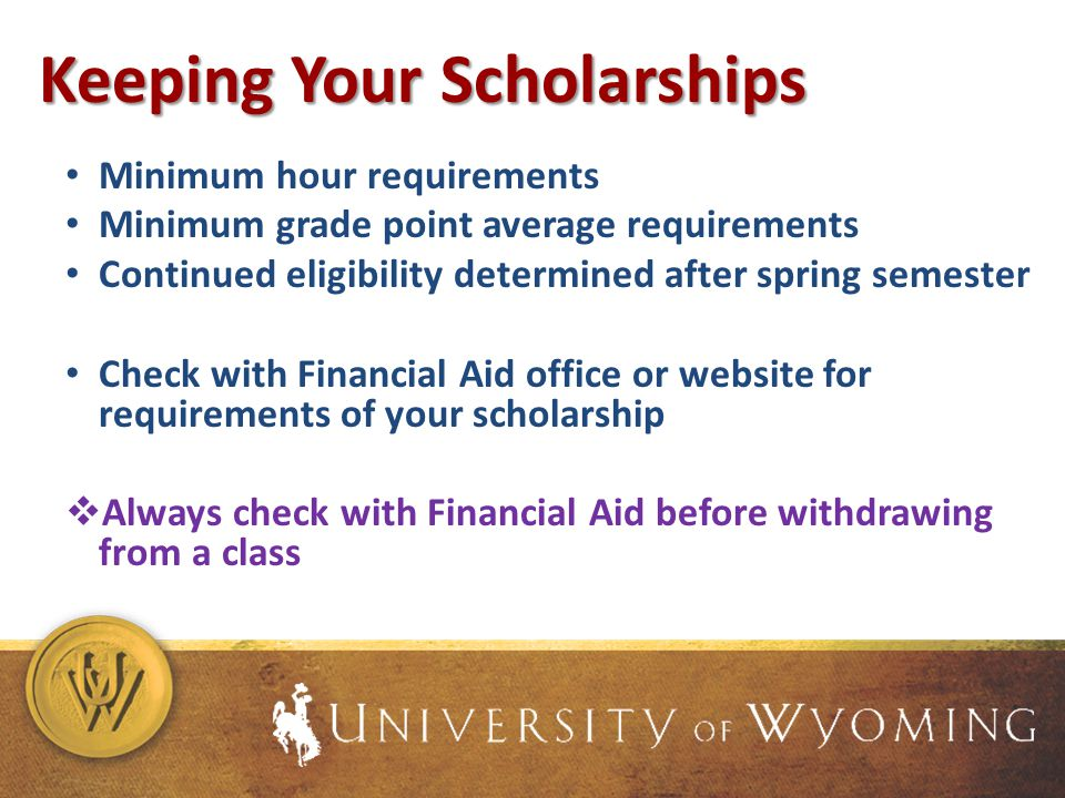 Keeping Your Scholarships Minimum hour requirements Minimum grade point average requirements Continued eligibility determined after spring semester Check with Financial Aid office or website for requirements of your scholarship Always check with Financial Aid before withdrawing from a class