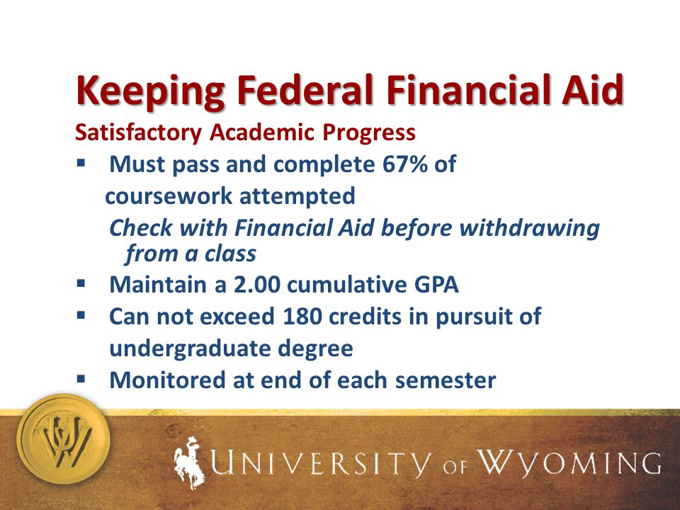 Keeping Federal Financial Aid Satisfactory Academic Progress Must pass and complete 67% of coursework attempted Check with Financial Aid before withdrawing from a class Maintain a 2.00 cumulative GPA Can not exceed 180 credits in pursuit of undergraduate degree Monitored at end of each semester