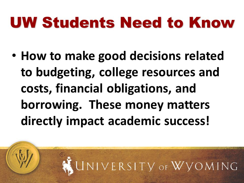 UW Students Need to Know How to make good decisions related to budgeting, college resources and costs, financial obligations, and borrowing.