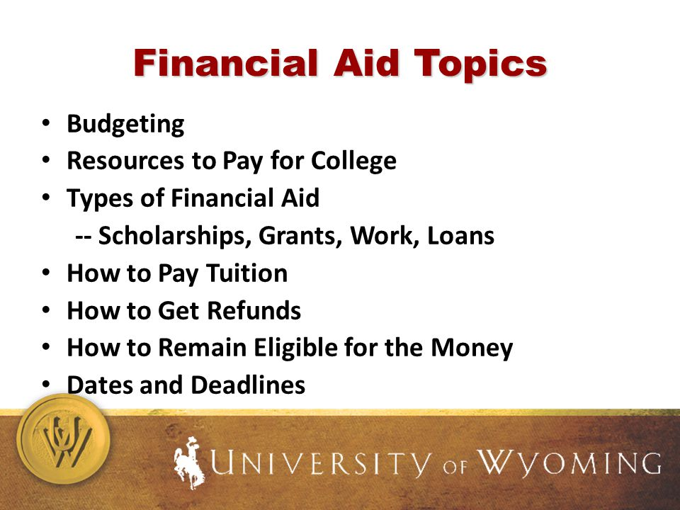 Financial Aid Topics Budgeting Resources to Pay for College Types of Financial Aid -- Scholarships, Grants, Work, Loans How to Pay Tuition How to Get Refunds How to Remain Eligible for the Money Dates and Deadlines