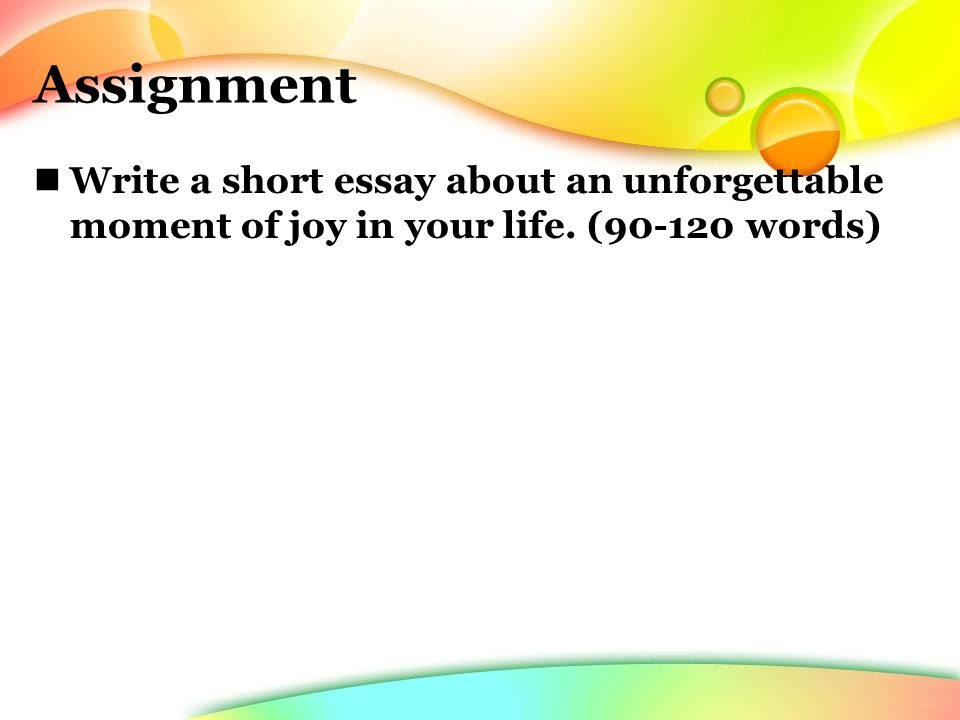 Assignment Write a short essay about an unforgettable moment of joy in your life. (90-120 words)