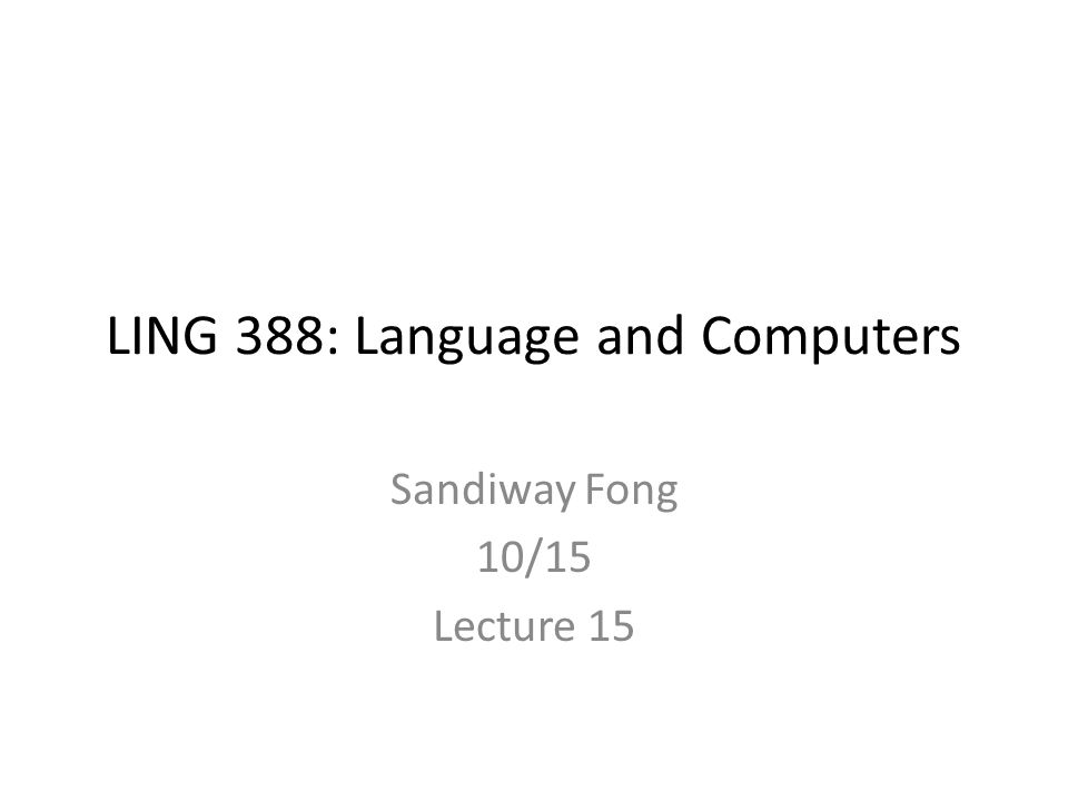 LING 388: Language and Computers Sandiway Fong 10/15 Lecture 15