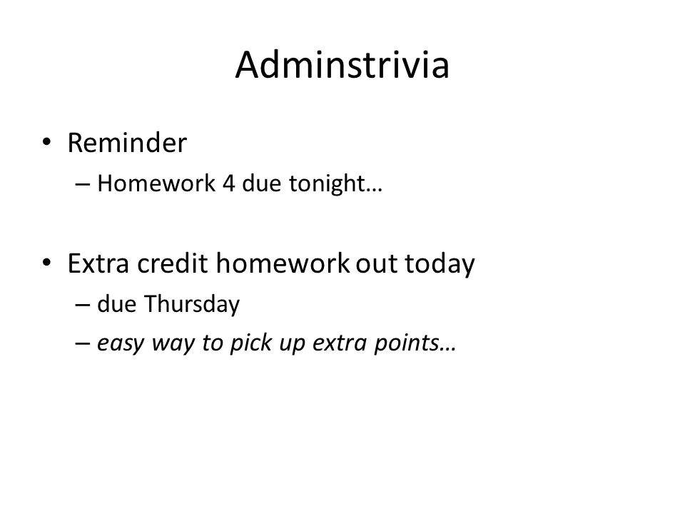 Adminstrivia Reminder – Homework 4 due tonight… Extra credit homework out today – due Thursday – easy way to pick up extra points…