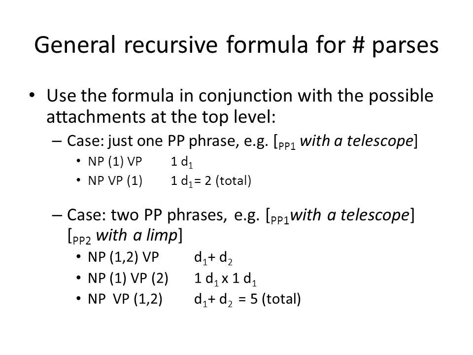 General recursive formula for # parses Use the formula in conjunction with the possible attachments at the top level: – Case: just one PP phrase, e.g.