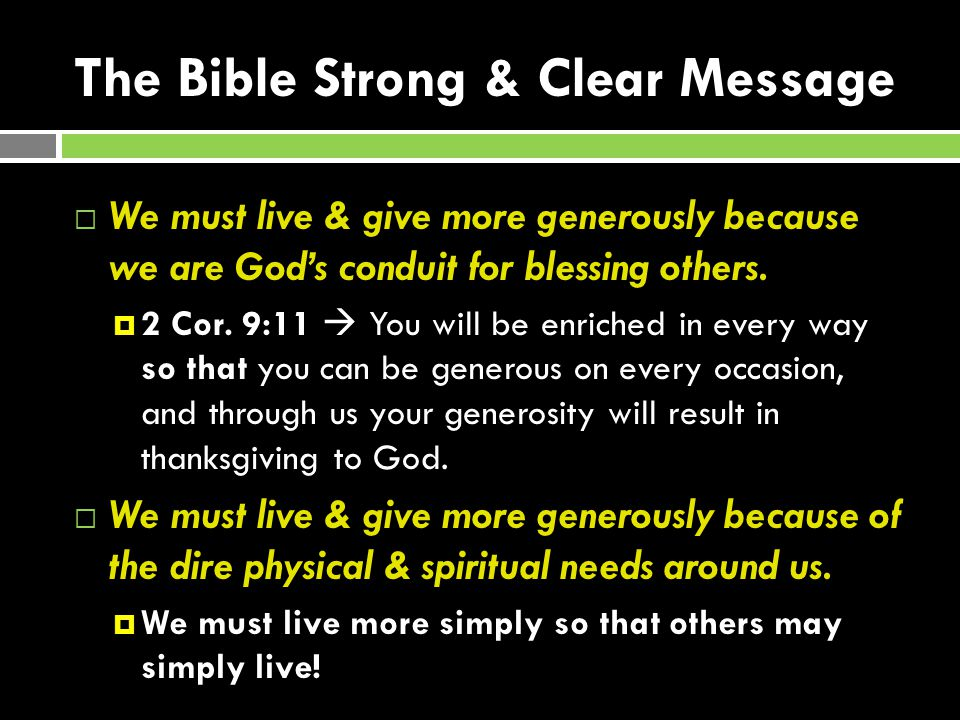 The Bible Strong & Clear Message We must live & give more generously because we are Gods conduit for blessing others.
