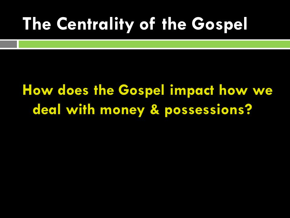 The Centrality of the Gospel How does the Gospel impact how we deal with money & possessions?