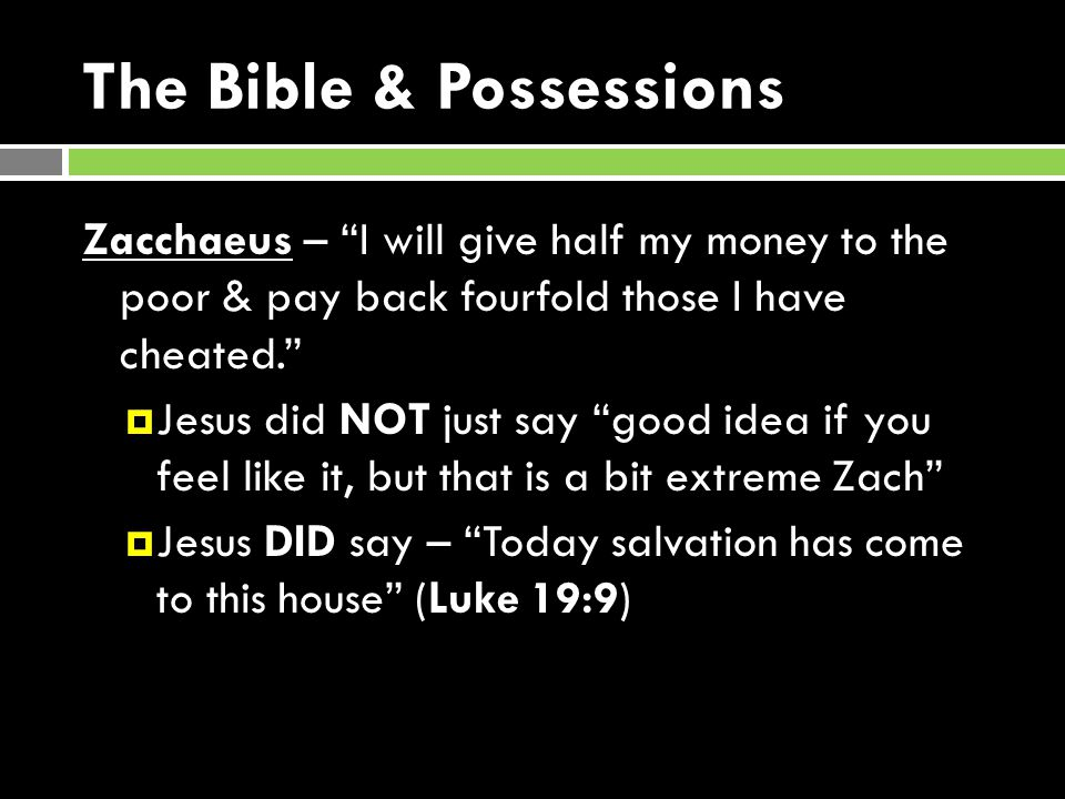 The Bible & Possessions Zacchaeus – I will give half my money to the poor & pay back fourfold those I have cheated.