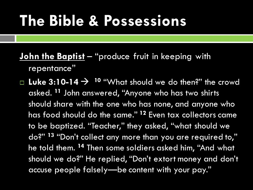 The Bible & Possessions John the Baptist – produce fruit in keeping with repentance Luke 3:10-14 10 What should we do then.