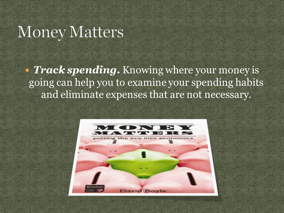 Track spending. Knowing where your money is going can help you to examine your spending habits and eliminate expenses that are not necessary.