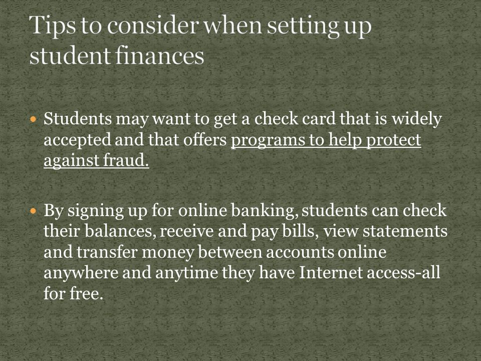 Students may want to get a check card that is widely accepted and that offers programs to help protect against fraud. By signing up for online banking