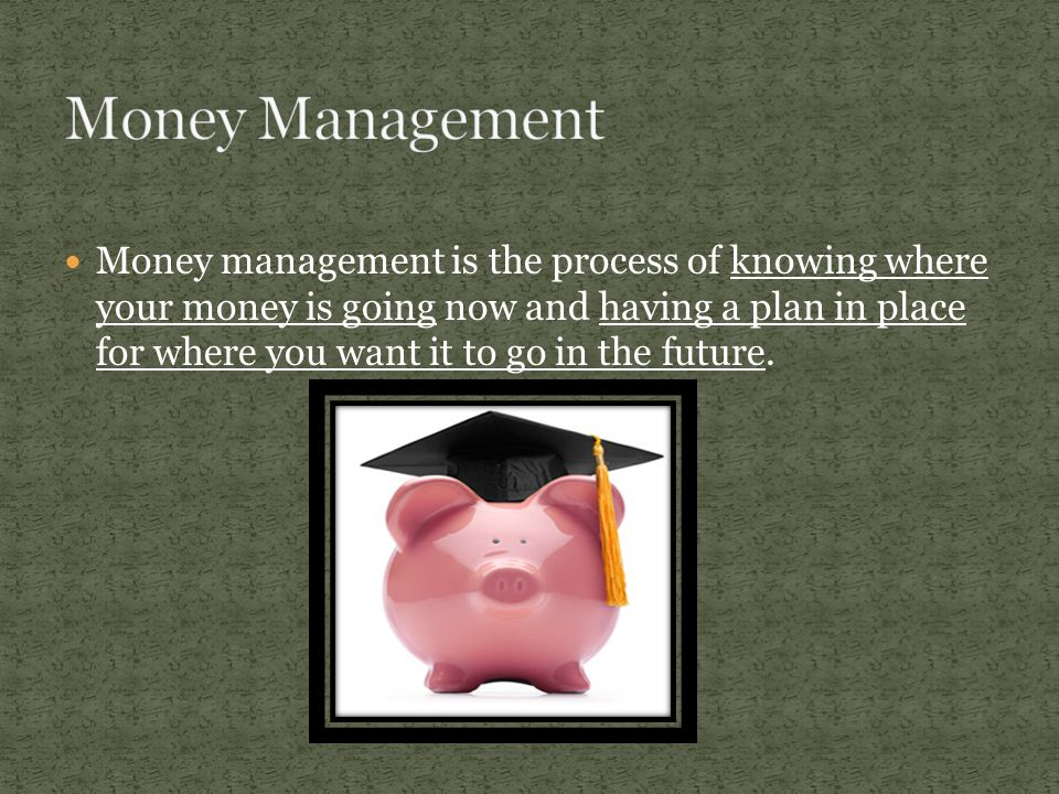 Money management is the process of knowing where your money is going now and having a plan in place for where you want it to go in the future.