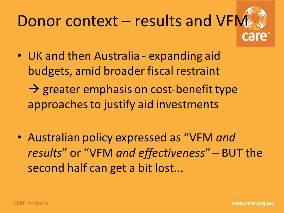 Donor context – results and VFM UK and then Australia - expanding aid budgets, amid broader fiscal restraint greater emphasis on cost-benefit type approaches to justify aid investments Australian policy expressed as VFM and results or VFM and effectiveness – BUT the second half can get a bit lost...