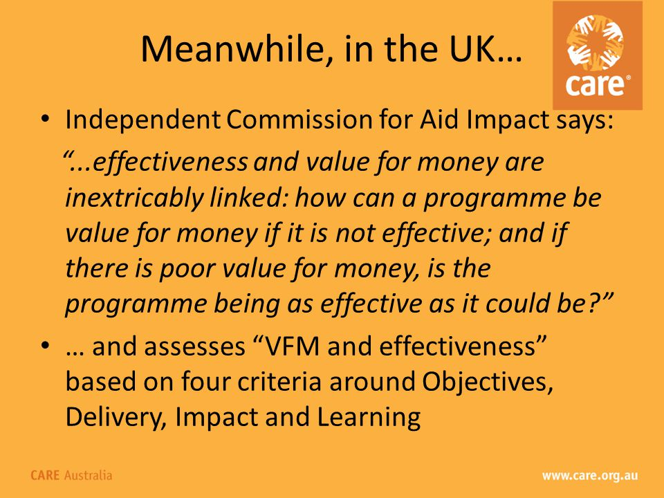 Meanwhile, in the UK… Independent Commission for Aid Impact says:...effectiveness and value for money are inextricably linked: how can a programme be value for money if it is not effective; and if there is poor value for money, is the programme being as effective as it could be.