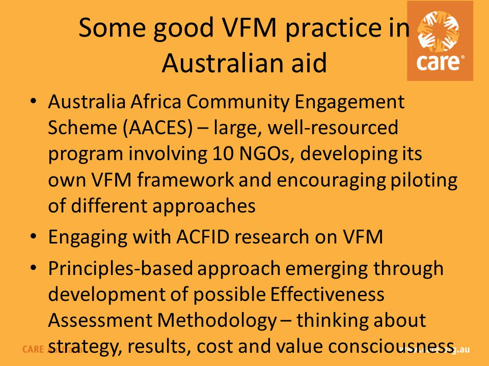 Some good VFM practice in Australian aid Australia Africa Community Engagement Scheme (AACES) – large, well-resourced program involving 10 NGOs, developing its own VFM framework and encouraging piloting of different approaches Engaging with ACFID research on VFM Principles-based approach emerging through development of possible Effectiveness Assessment Methodology – thinking about strategy, results, cost and value consciousness