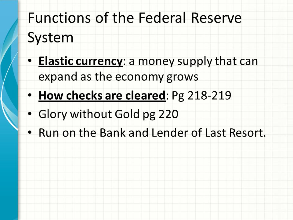 Functions of the Federal Reserve System Elastic currency: a money supply that can expand as the economy grows How checks are cleared: Pg 218-219 Glory without Gold pg 220 Run on the Bank and Lender of Last Resort.