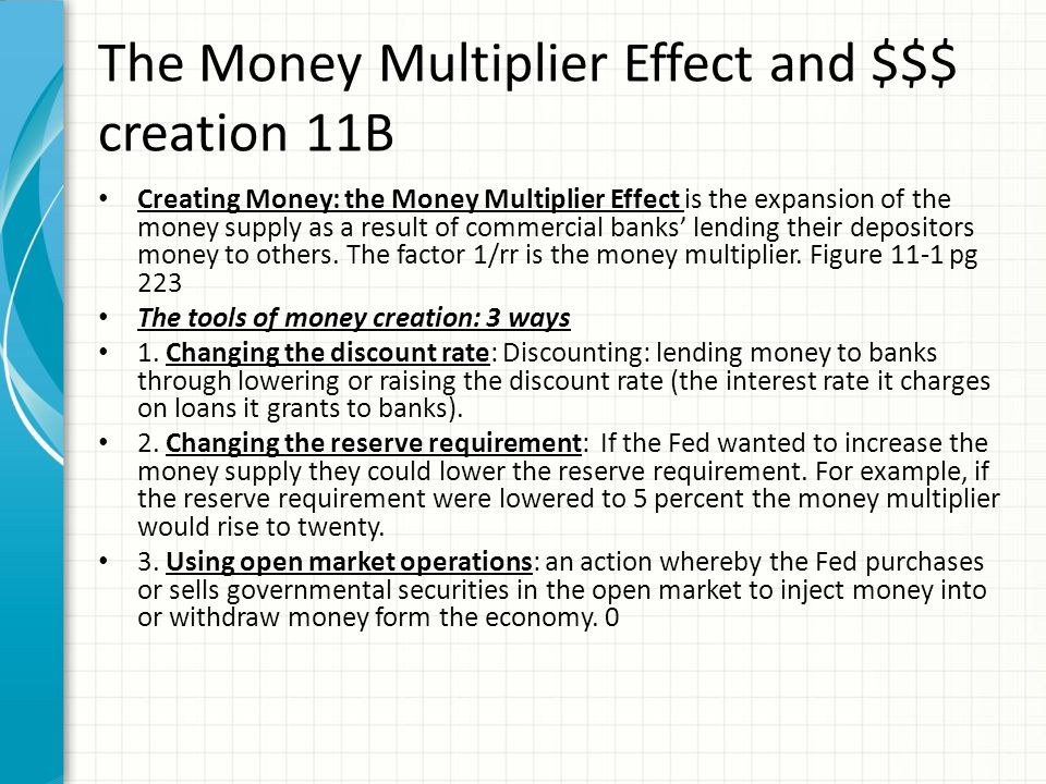 The Money Multiplier Effect and $$$ creation 11B Creating Money: the Money Multiplier Effect is the expansion of the money supply as a result of commercial banks lending their depositors money to others.
