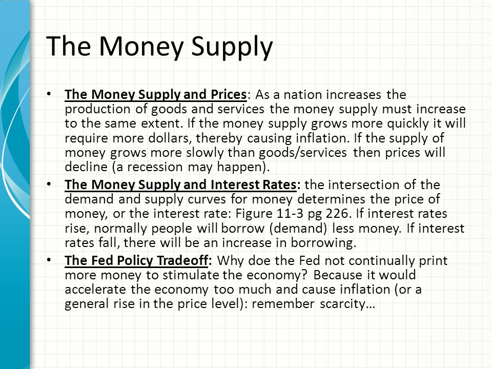 The Money Supply The Money Supply and Prices: As a nation increases the production of goods and services the money supply must increase to the same extent.