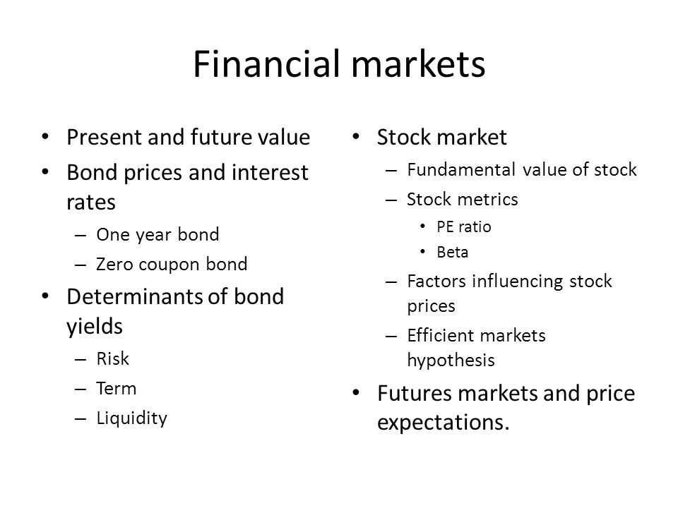 Financial markets Present and future value Bond prices and interest rates – One year bond – Zero coupon bond Determinants of bond yields – Risk – Term – Liquidity Stock market – Fundamental value of stock – Stock metrics PE ratio Beta – Factors influencing stock prices – Efficient markets hypothesis Futures markets and price expectations.
