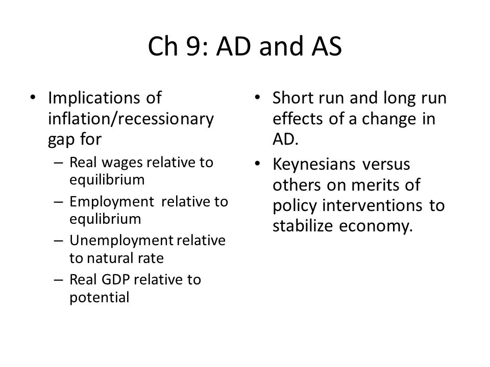Ch 9: AD and AS Implications of inflation/recessionary gap for – Real wages relative to equilibrium – Employment relative to equlibrium – Unemployment relative to natural rate – Real GDP relative to potential Short run and long run effects of a change in AD.