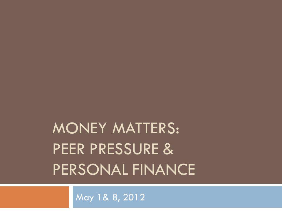 MONEY MATTERS: PEER PRESSURE & PERSONAL FINANCE May 1& 8, 2012