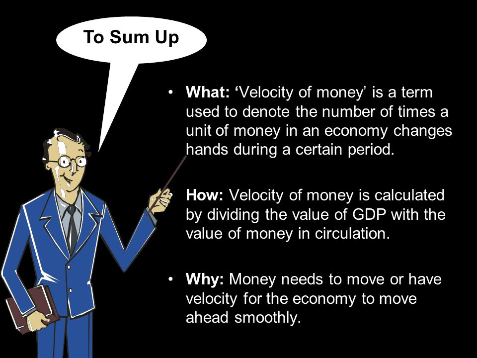 To Sum Up What: Velocity of money is a term used to denote the number of times a unit of money in an economy changes hands during a certain period.