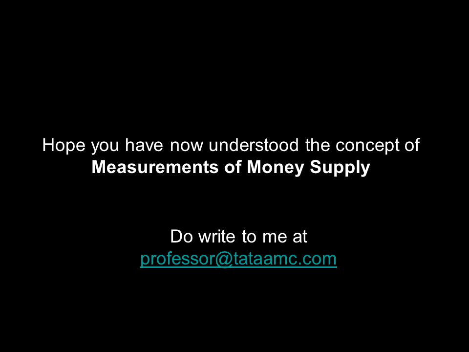 Hope you have now understood the concept of Measurements of Money Supply Do write to me at professor@tataamc.com