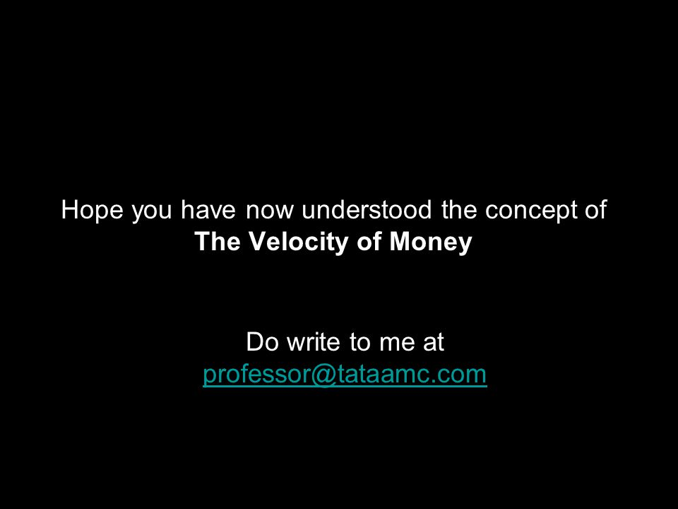 Hope you have now understood the concept of The Velocity of Money Do write to me at professor@tataamc.com