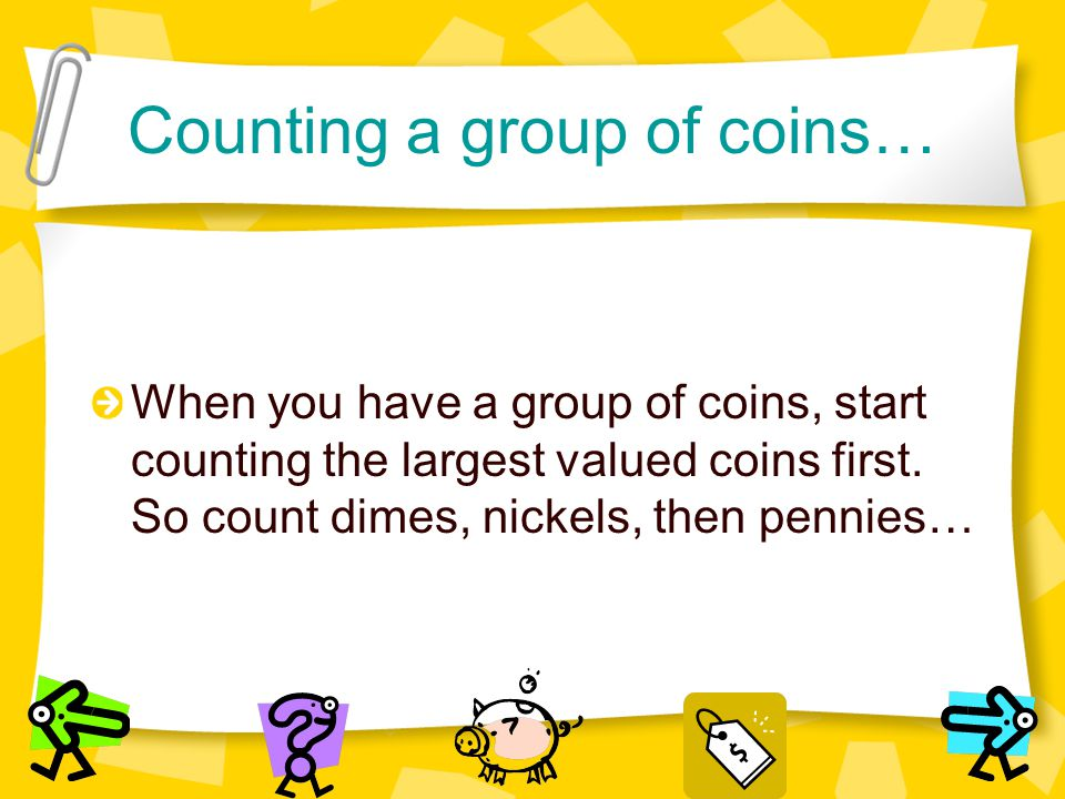 Counting a group of coins… When you have a group of coins, start counting the largest valued coins first. So count dimes, nickels, then pennies…