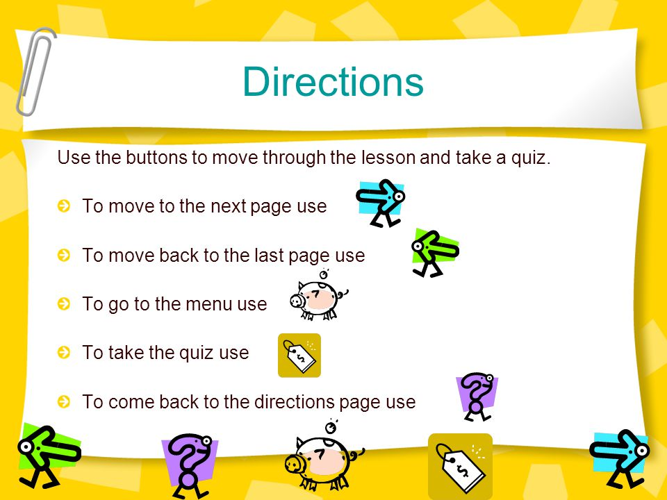 Directions Use the buttons to move through the lesson and take a quiz. To move to the next page use To move back to the last page use To go to the men