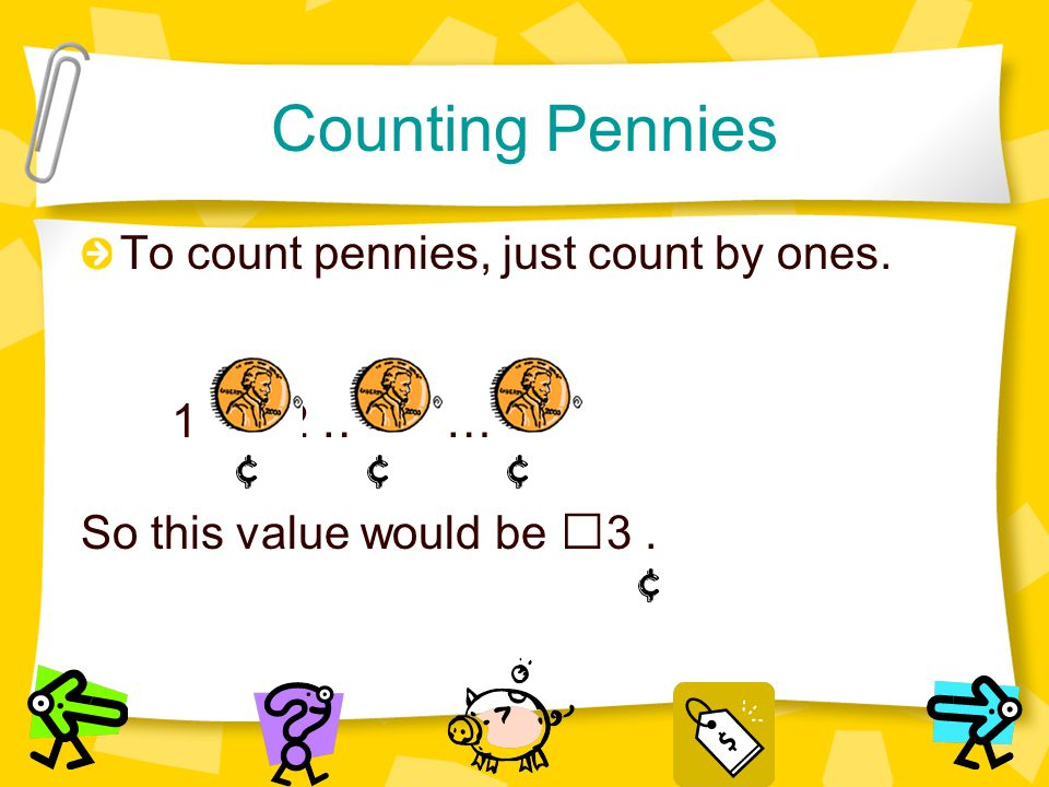 Counting Pennies To count pennies, just count by ones. 1 … 2 … 3 … So this value would be 3.