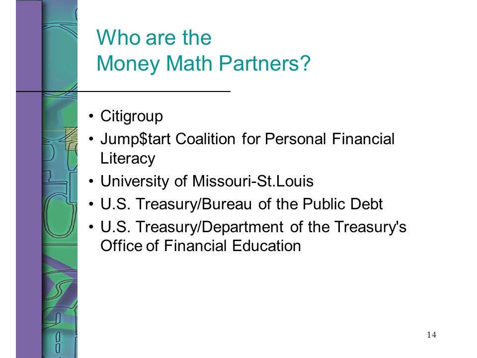 14 Who are the Money Math Partners? Citigroup Jump$tart Coalition for Personal Financial Literacy University of Missouri-St.Louis U.S. Treasury/Bureau