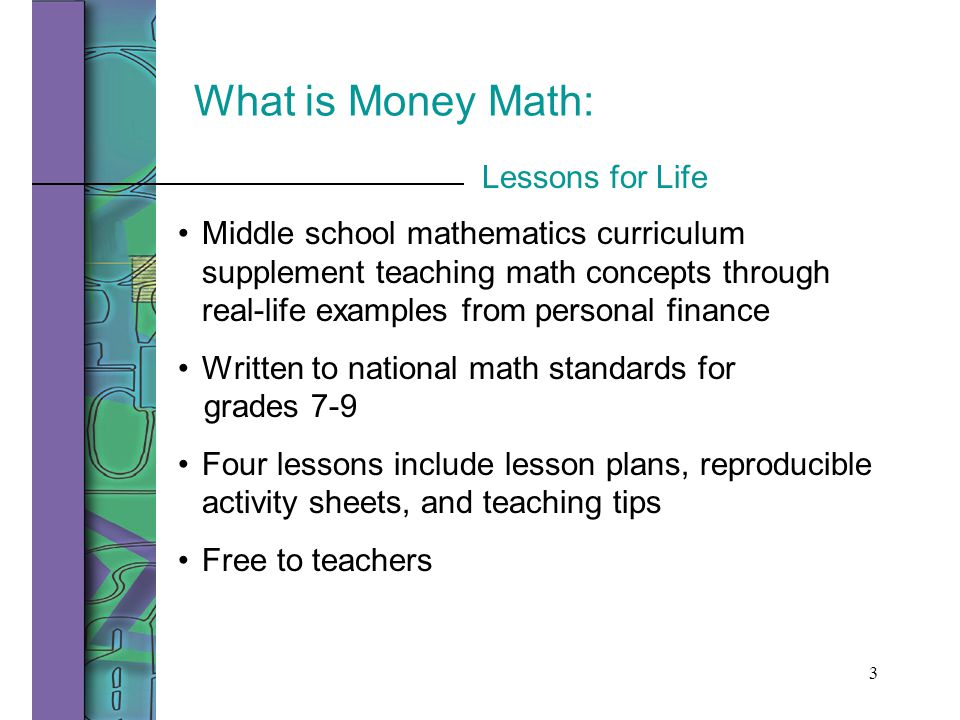 3 What is Money Math: Middle school mathematics curriculum supplement teaching math concepts through real-life examples from personal finance Written to national math standards for grades 7-9 Four lessons include lesson plans, reproducible activity sheets, and teaching tips Free to teachers Lessons for Life