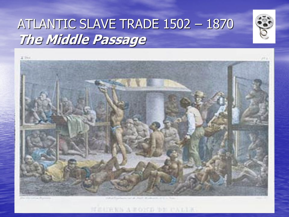 ATLANTIC SLAVE TRADE 1502 – 1870 The Middle Passage