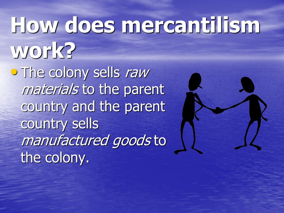 How does mercantilism work? The colony sells raw materials to the parent country and the parent country sells manufactured goods to the colony. The co