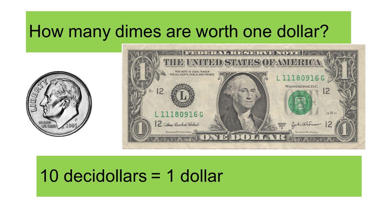How many dimes are worth one dollar 10 decidollars = 1 dollar