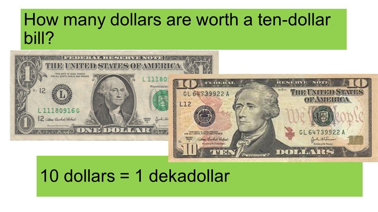 How many dollars are worth a ten-dollar bill 10 dollars = 1 dekadollar