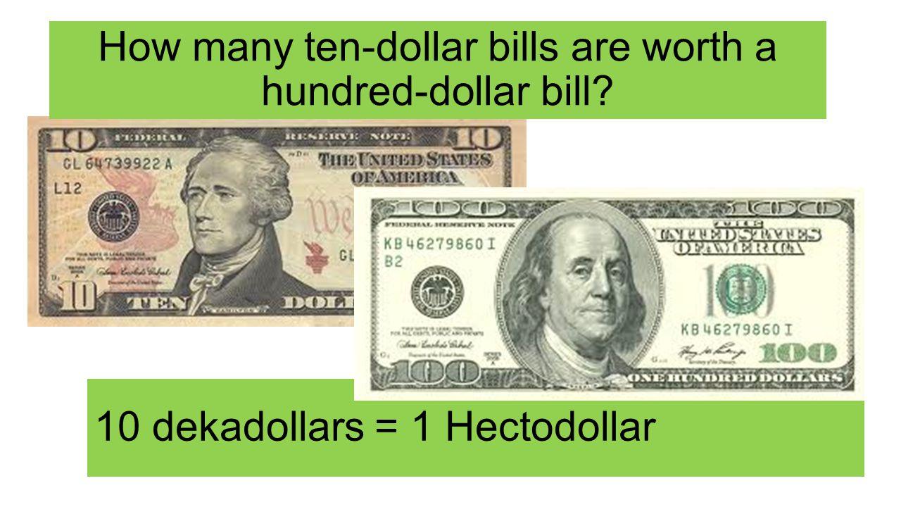 How many ten-dollar bills are worth a hundred-dollar bill 10 dekadollars = 1 Hectodollar