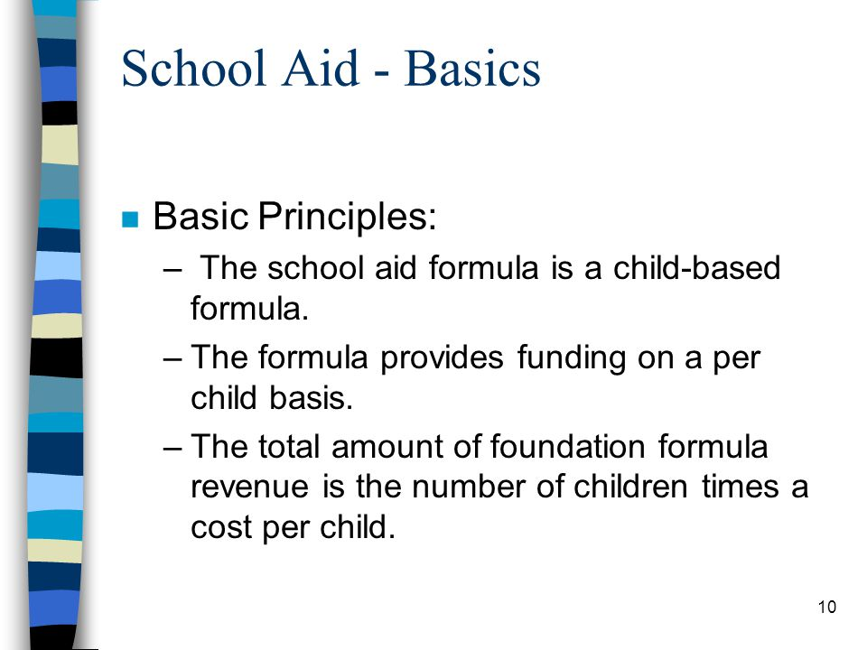 10 School Aid - Basics n Basic Principles: – The school aid formula is a child-based formula. –The formula provides funding on a per child basis. –The