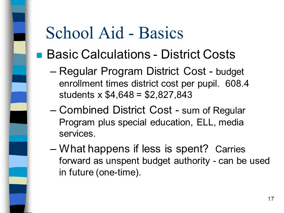 17 School Aid - Basics n Basic Calculations - District Costs –Regular Program District Cost - budget enrollment times district cost per pupil. 608.4 s