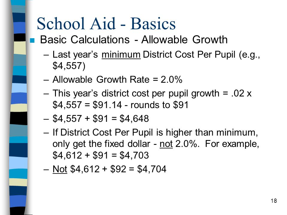 18 School Aid - Basics n Basic Calculations - Allowable Growth –Last years minimum District Cost Per Pupil (e.g., $4,557) –Allowable Growth Rate = 2.0