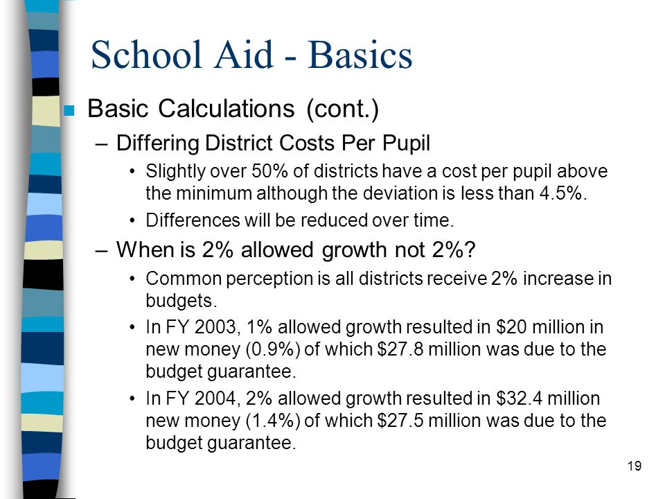 19 School Aid - Basics n Basic Calculations (cont.) –Differing District Costs Per Pupil Slightly over 50% of districts have a cost per pupil above the