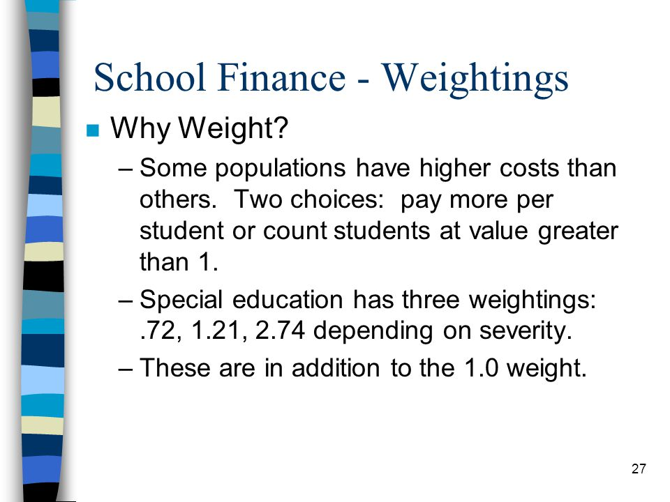 27 School Finance - Weightings n Why Weight? –Some populations have higher costs than others. Two choices: pay more per student or count students at v