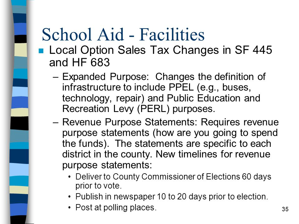 35 School Aid - Facilities n Local Option Sales Tax Changes in SF 445 and HF 683 –Expanded Purpose: Changes the definition of infrastructure to includ